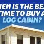 Buying a Log Cabin – When Is the Best Time To Purchase a Log Cabin?
